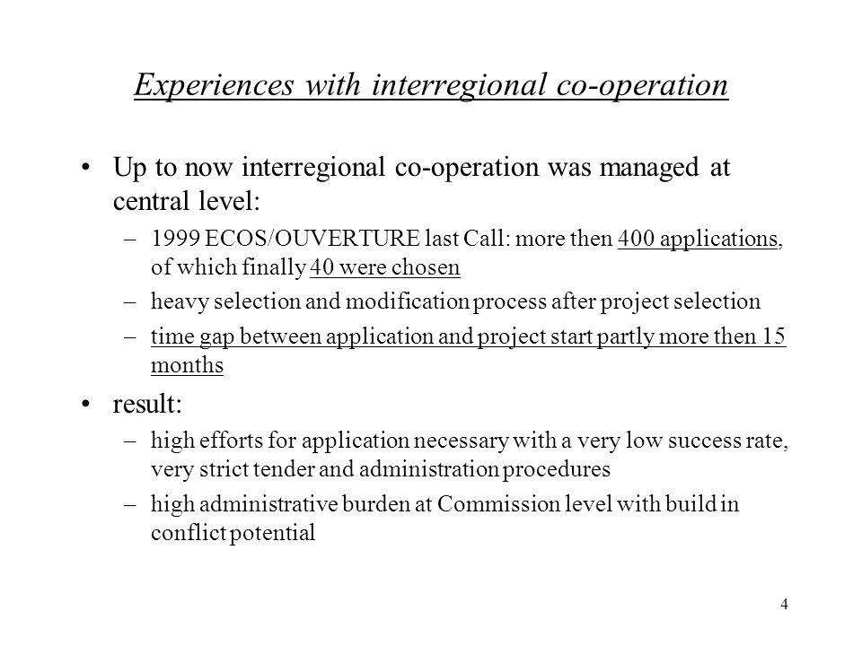 4 Experiences with interregional co-operation Up to now interregional co-operation was managed at central level: –1999 ECOS/OUVERTURE last Call: more then 400 applications, of which finally 40 were chosen –heavy selection and modification process after project selection –time gap between application and project start partly more then 15 months result: –high efforts for application necessary with a very low success rate, very strict tender and administration procedures –high administrative burden at Commission level with build in conflict potential
