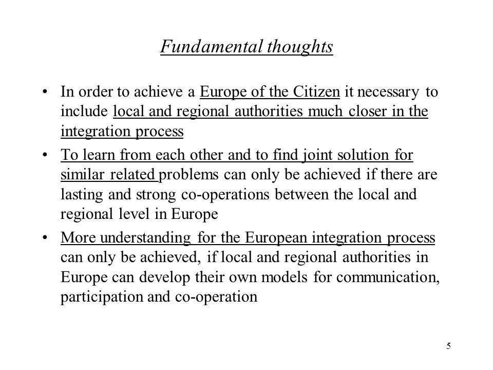 5 Fundamental thoughts In order to achieve a Europe of the Citizen it necessary to include local and regional authorities much closer in the integration process To learn from each other and to find joint solution for similar related problems can only be achieved if there are lasting and strong co-operations between the local and regional level in Europe More understanding for the European integration process can only be achieved, if local and regional authorities in Europe can develop their own models for communication, participation and co-operation