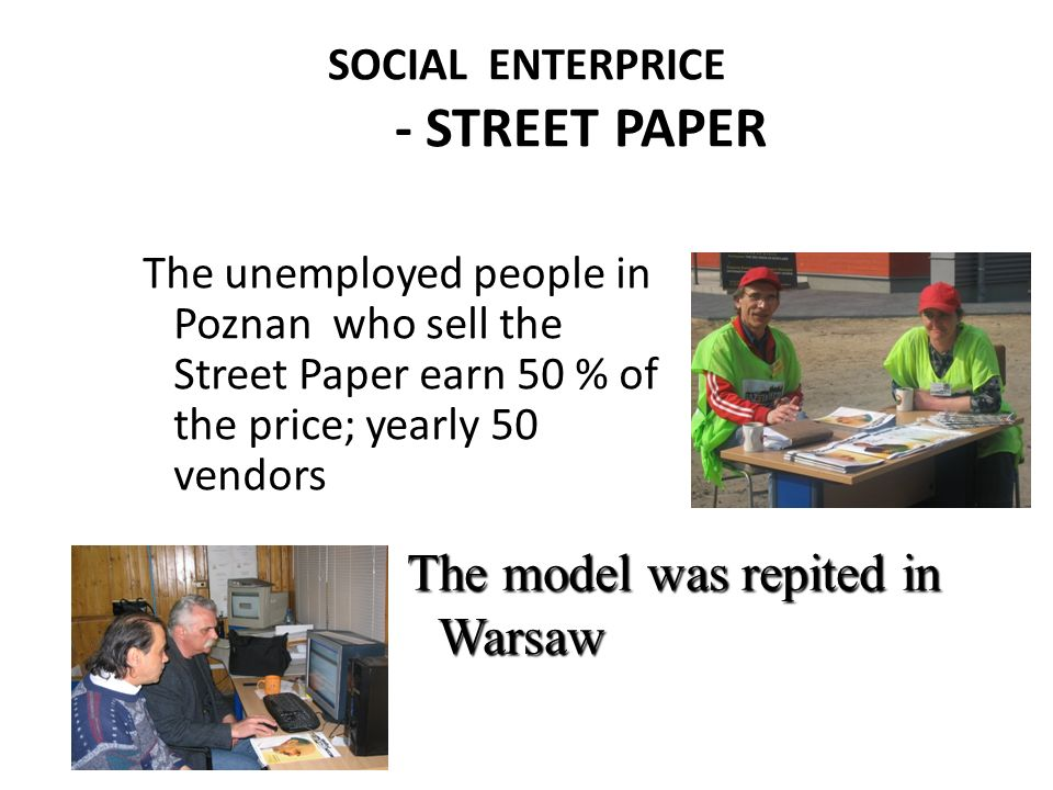 SOCIAL ENTERPRICE - STREET PAPER The unemployed people in Poznan who sell the Street Paper earn 50 % of the price; yearly 50 vendors The model was rep