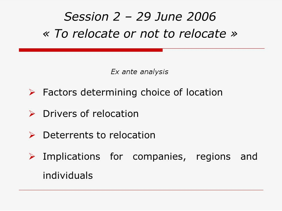 Session 2 – 29 June 2006 « To relocate or not to relocate » Factors determining choice of location Drivers of relocation Deterrents to relocation Implications for companies, regions and individuals Ex ante analysis