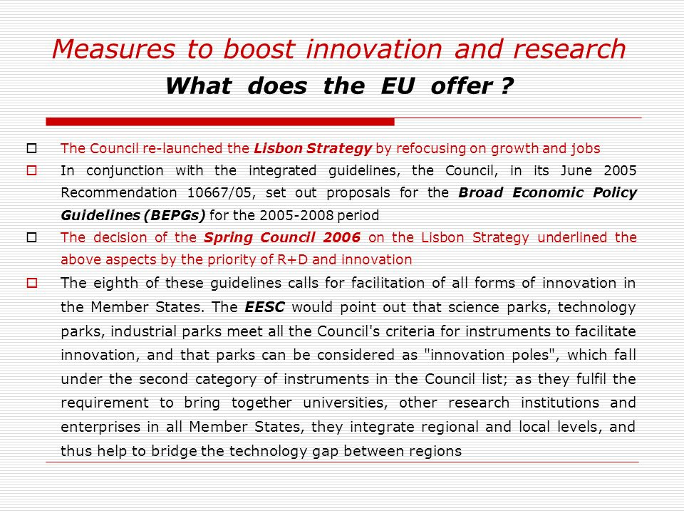 Measures to boost innovation and research What does the EU offer ? The Council re-launched the Lisbon Strategy by refocusing on growth and jobs In con