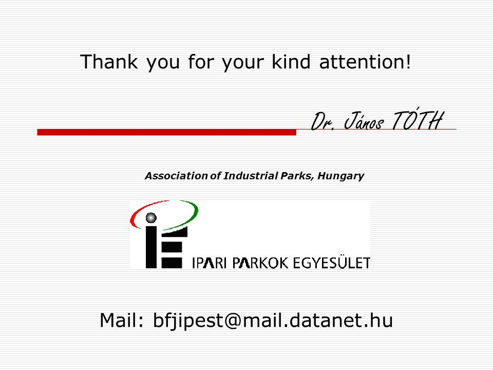 Mail: bfjipest@mail.datanet.hu Thank you for your kind attention! Dr. János TÓTH Association of Industrial Parks, Hungary