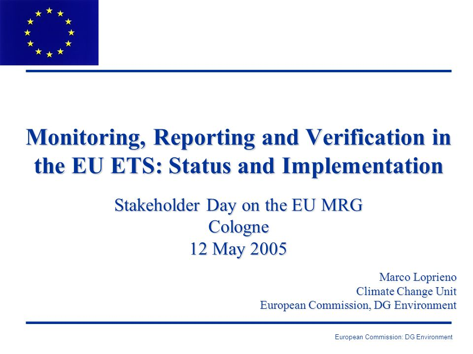 European Commission: DG Environment Monitoring, Reporting and Verification in the EU ETS: Status and Implementation Stakeholder Day on the EU MRG Cologne 12 May 2005 Marco Loprieno Climate Change Unit European Commission, DG Environment