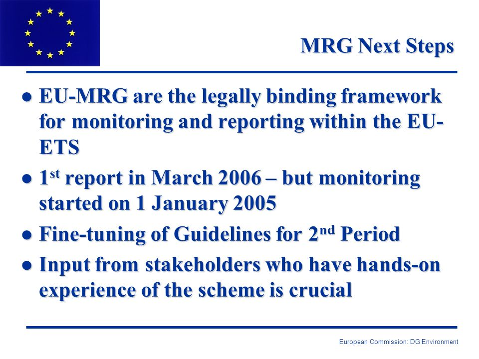 European Commission: DG Environment MRG Next Steps l EU-MRG are the legally binding framework for monitoring and reporting within the EU- ETS l 1 st report in March 2006 – but monitoring started on 1 January 2005 l Fine-tuning of Guidelines for 2 nd Period l Input from stakeholders who have hands-on experience of the scheme is crucial