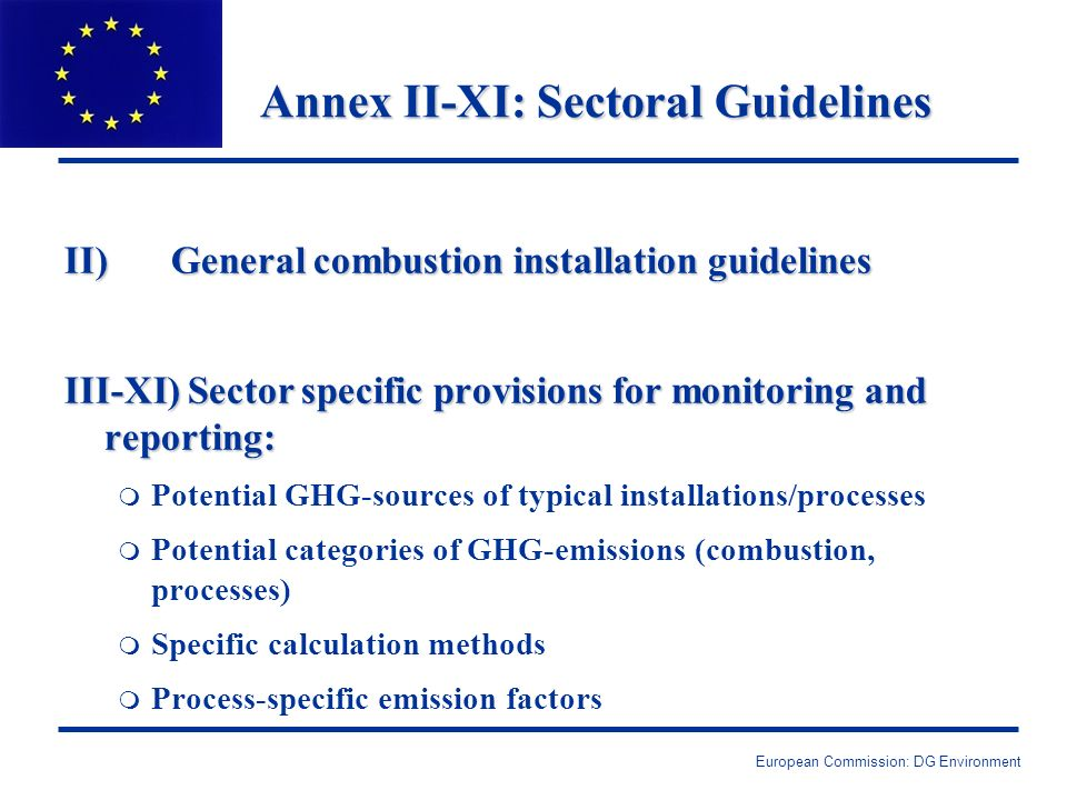 European Commission: DG Environment Annex II-XI: Sectoral Guidelines II) General combustion installation guidelines III-XI) Sector specific provisions for monitoring and reporting: m Potential GHG-sources of typical installations/processes m Potential categories of GHG-emissions (combustion, processes) m Specific calculation methods m Process-specific emission factors