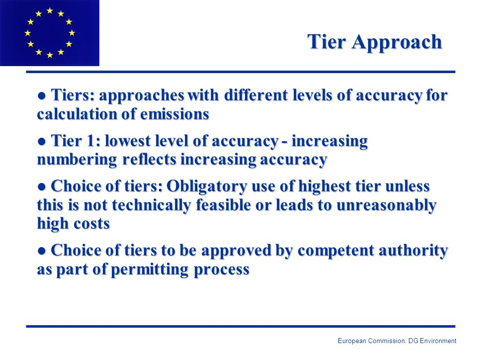 European Commission: DG Environment Tier Approach l Tiers: approaches with different levels of accuracy for calculation of emissions l Tier 1: lowest level of accuracy - increasing numbering reflects increasing accuracy l Choice of tiers: Obligatory use of highest tier unless this is not technically feasible or leads to unreasonably high costs l Choice of tiers to be approved by competent authority as part of permitting process