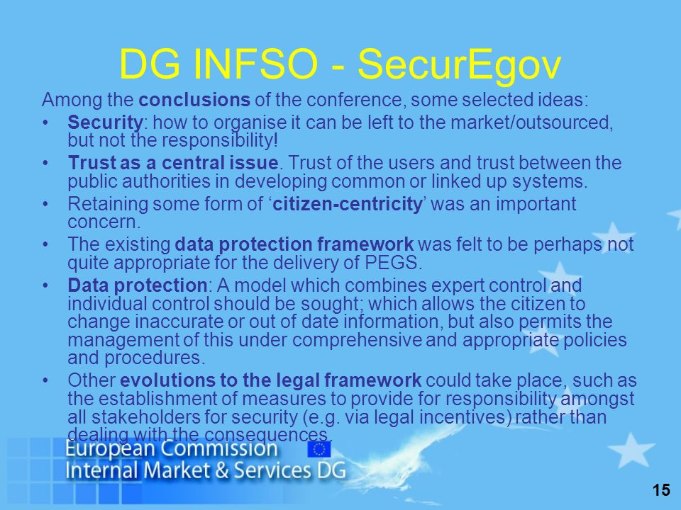 15 DG INFSO - SecurEgov Among the conclusions of the conference, some selected ideas: Security: how to organise it can be left to the market/outsource