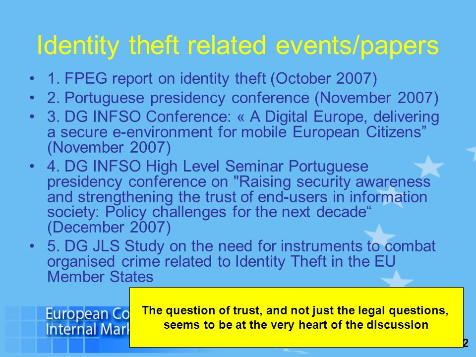 2 Identity theft related events/papers 1. FPEG report on identity theft (October 2007) 2. Portuguese presidency conference (November 2007) 3. DG INFSO