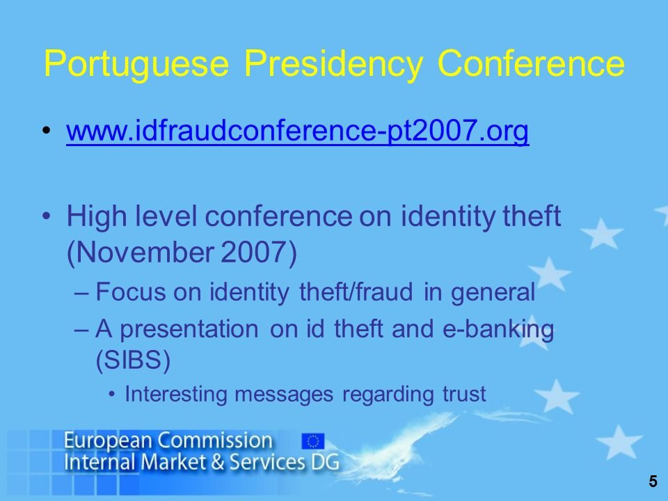 5 Portuguese Presidency Conference www.idfraudconference-pt2007.org High level conference on identity theft (November 2007) –Focus on identity theft/f