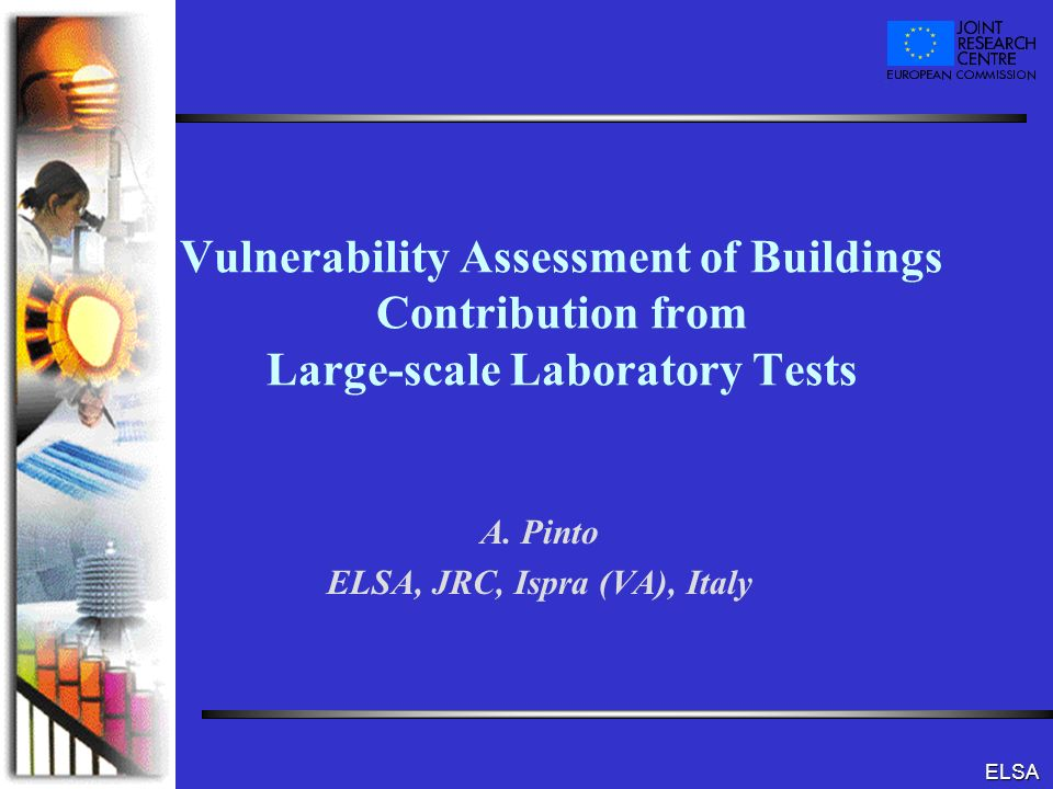 ELSA Vulnerability Assessment of Buildings Contribution from Large-scale Laboratory Tests A. Pinto ELSA, JRC, Ispra (VA), Italy