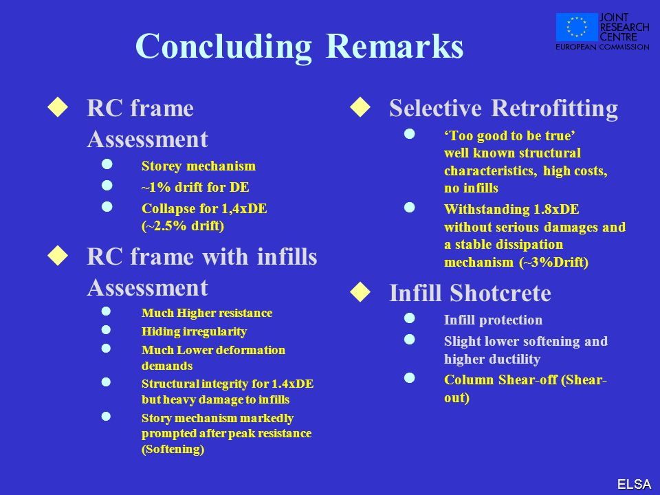 ELSA Concluding Remarks RC frame Assessment l Storey mechanism l ~1% drift for DE l Collapse for 1,4xDE (~2.5% drift) RC frame with infills Assessment l Much Higher resistance l Hiding irregularity l Much Lower deformation demands l Structural integrity for 1.4xDE but heavy damage to infills l Story mechanism markedly prompted after peak resistance (Softening) Selective Retrofitting l Too good to be true well known structural characteristics, high costs, no infills l Withstanding 1.8xDE without serious damages and a stable dissipation mechanism (~3%Drift) Infill Shotcrete l Infill protection l Slight lower softening and higher ductility l Column Shear-off (Shear- out)