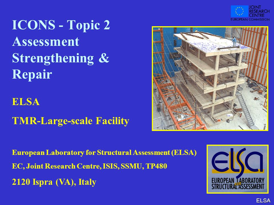 ELSA ICONS - Topic 2 Assessment Strengthening & Repair ELSA TMR-Large-scale Facility European Laboratory for Structural Assessment (ELSA) EC, Joint Re