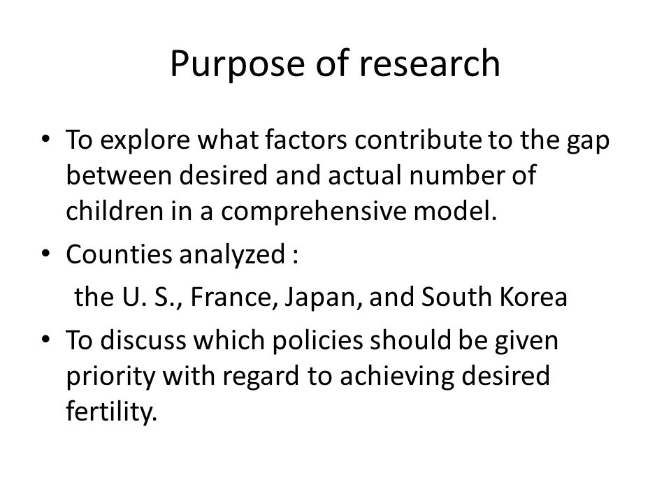 Purpose of research To explore what factors contribute to the gap between desired and actual number of children in a comprehensive model.