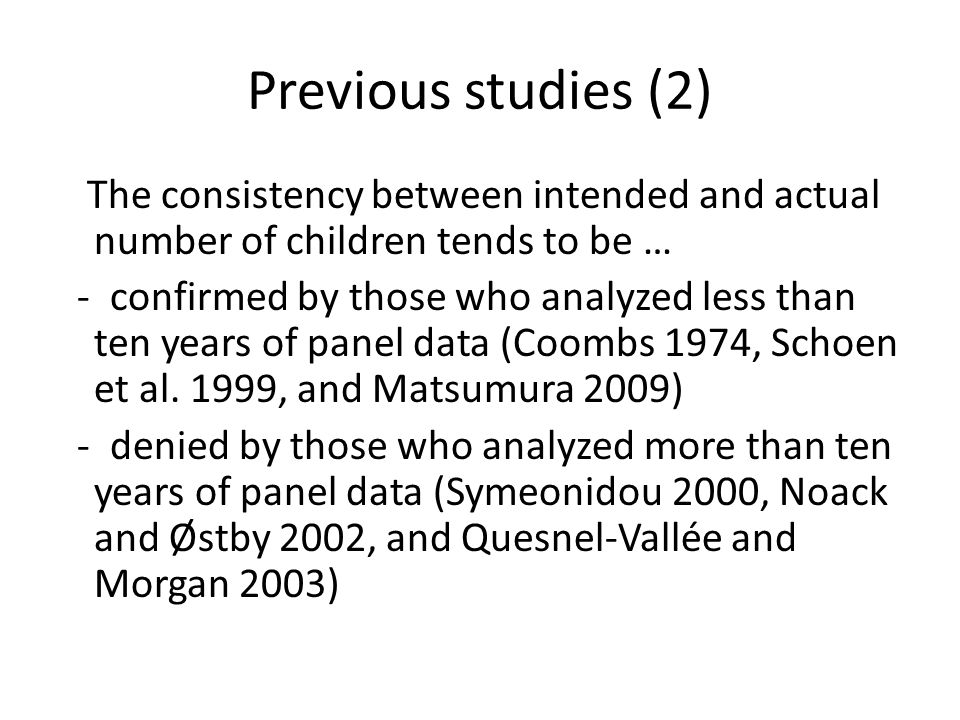 Previous studies (2) The consistency between intended and actual number of children tends to be … - confirmed by those who analyzed less than ten years of panel data (Coombs 1974, Schoen et al.