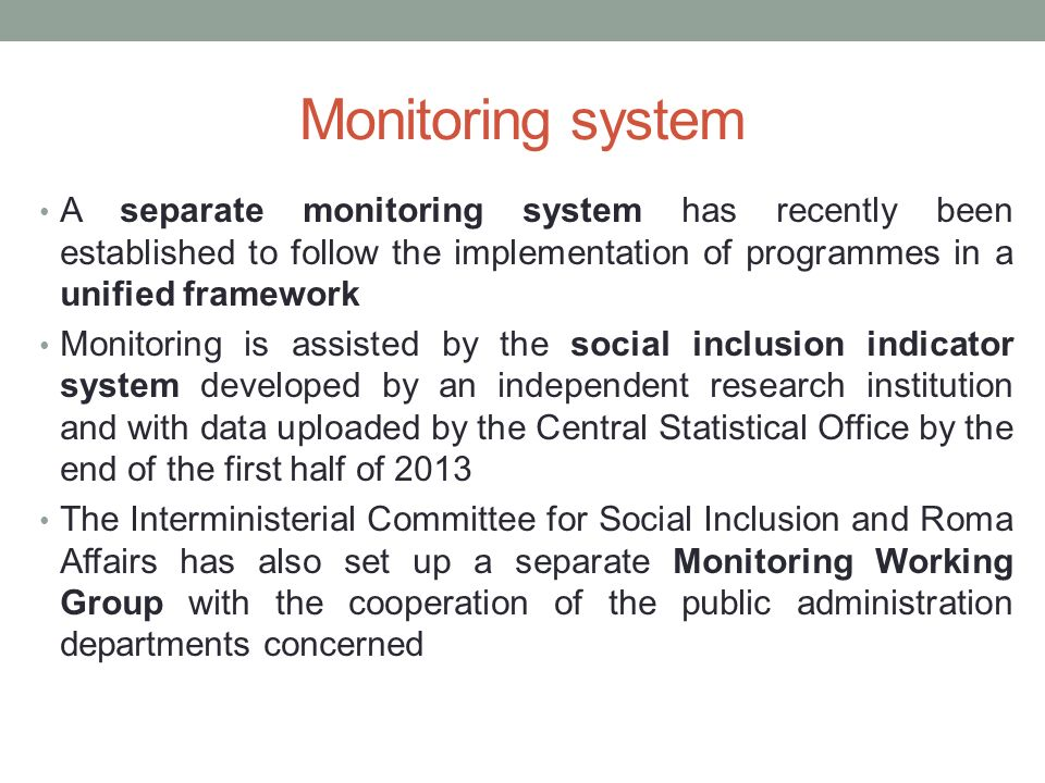Monitoring system A separate monitoring system has recently been established to follow the implementation of programmes in a unified framework Monitoring is assisted by the social inclusion indicator system developed by an independent research institution and with data uploaded by the Central Statistical Office by the end of the first half of 2013 The Interministerial Committee for Social Inclusion and Roma Affairs has also set up a separate Monitoring Working Group with the cooperation of the public administration departments concerned