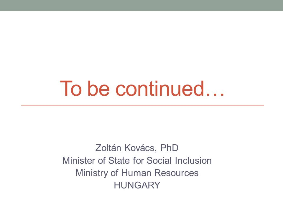 To be continued… Zoltán Kovács, PhD Minister of State for Social Inclusion Ministry of Human Resources HUNGARY