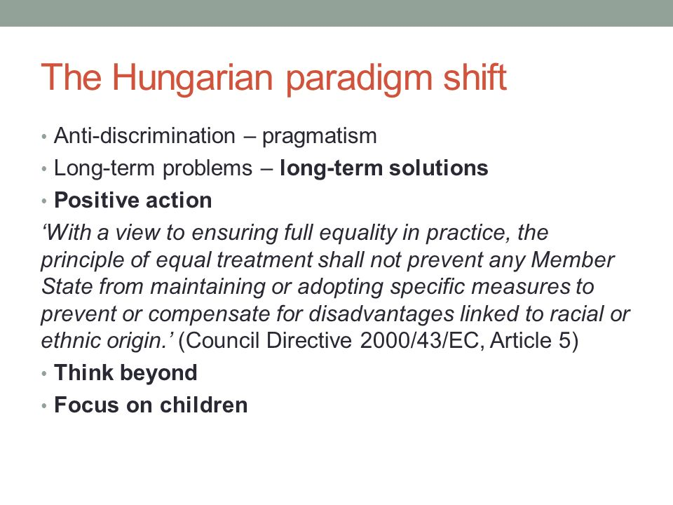 The Hungarian paradigm shift Anti-discrimination – pragmatism Long-term problems – long-term solutions Positive action With a view to ensuring full equality in practice, the principle of equal treatment shall not prevent any Member State from maintaining or adopting specific measures to prevent or compensate for disadvantages linked to racial or ethnic origin.