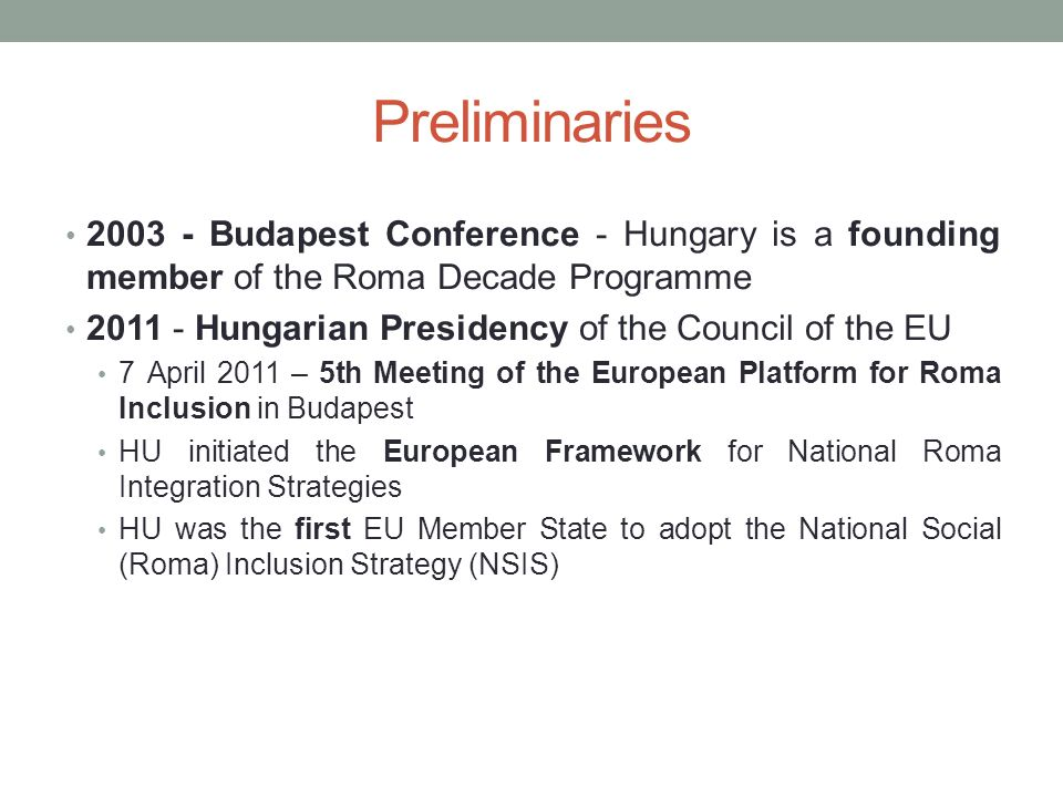 Preliminaries Budapest Conference - Hungary is a founding member of the Roma Decade Programme Hungarian Presidency of the Council of the EU 7 April 2011 – 5th Meeting of the European Platform for Roma Inclusion in Budapest HU initiated the European Framework for National Roma Integration Strategies HU was the first EU Member State to adopt the National Social (Roma) Inclusion Strategy (NSIS)