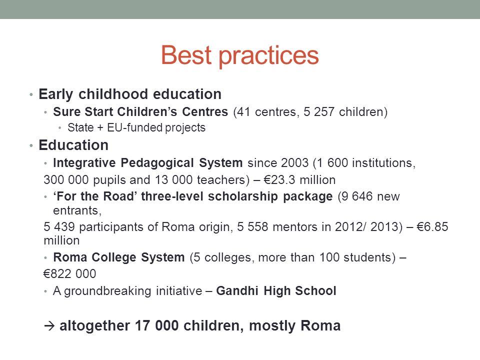 Best practices Early childhood education Sure Start Childrens Centres (41 centres, children) State + EU-funded projects Education Integrative Pedagogical System since 2003 (1 600 institutions, pupils and teachers) – 23.3 million For the Road three-level scholarship package (9 646 new entrants, participants of Roma origin, mentors in 2012/ 2013) – 6.85 million Roma College System (5 colleges, more than 100 students) – A groundbreaking initiative – Gandhi High School altogether children, mostly Roma
