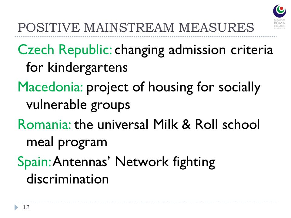 POSITIVE MAINSTREAM MEASURES 12 Czech Republic: changing admission criteria for kindergartens Macedonia: project of housing for socially vulnerable groups Romania: the universal Milk & Roll school meal program Spain: Antennas Network fighting discrimination