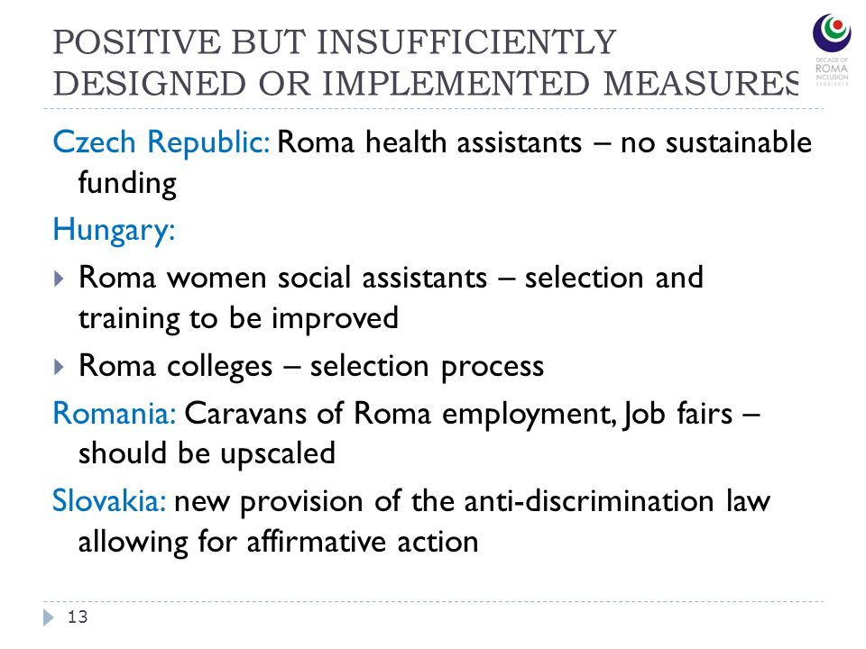 POSITIVE BUT INSUFFICIENTLY DESIGNED OR IMPLEMENTED MEASURES 13 Czech Republic: Roma health assistants – no sustainable funding Hungary: Roma women so
