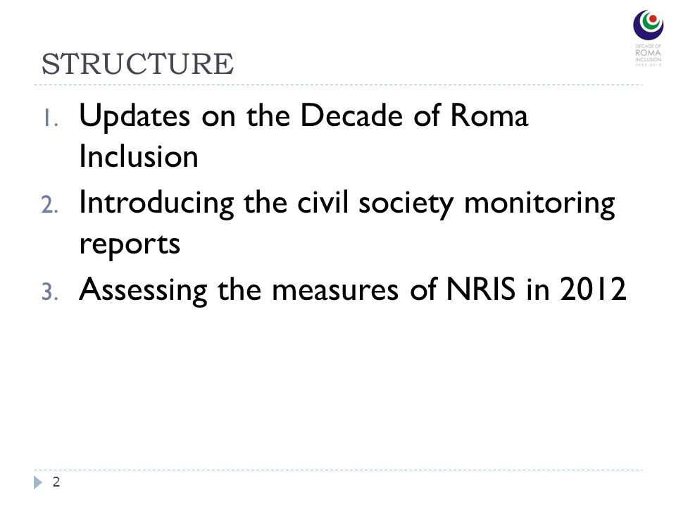 STRUCTURE 2 1. Updates on the Decade of Roma Inclusion 2. Introducing the civil society monitoring reports 3. Assessing the measures of NRIS in 2012