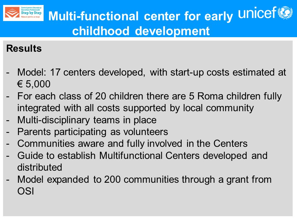 Results -Model: 17 centers developed, with start-up costs estimated at 5,000 -For each class of 20 children there are 5 Roma children fully integrated with all costs supported by local community -Multi-disciplinary teams in place -Parents participating as volunteers -Communities aware and fully involved in the Centers -Guide to establish Multifunctional Centers developed and distributed -Model expanded to 200 communities through a grant from OSI Multi-functional center for early childhood development