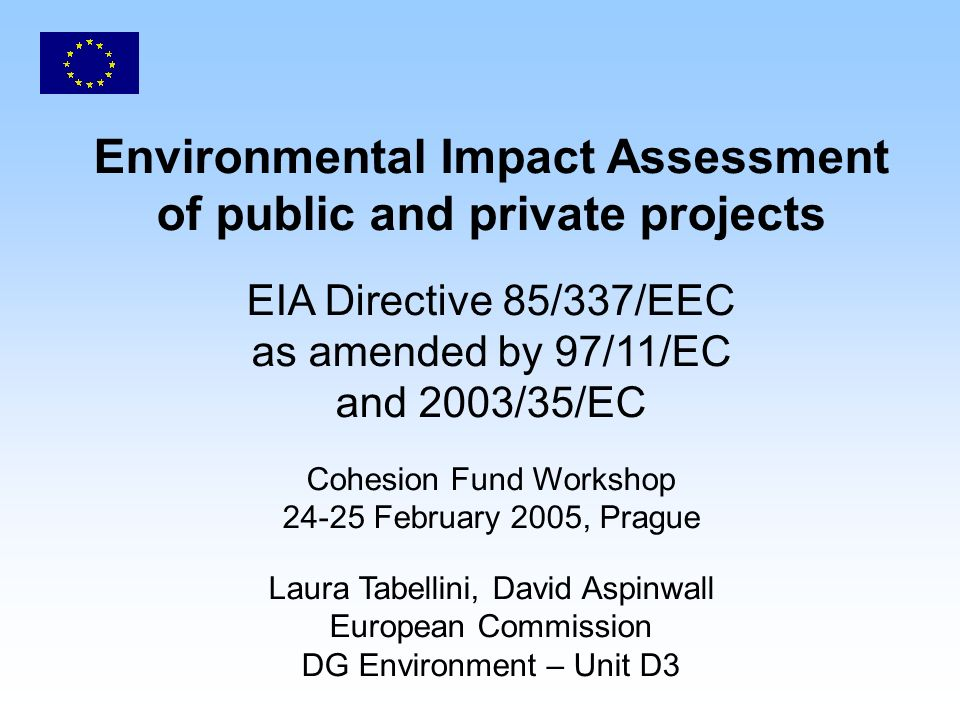 Environmental Impact Assessment of public and private projects EIA Directive 85/337/EEC as amended by 97/11/EC and 2003/35/EC Cohesion Fund Workshop February 2005, Prague Laura Tabellini, David Aspinwall European Commission DG Environment – Unit D3
