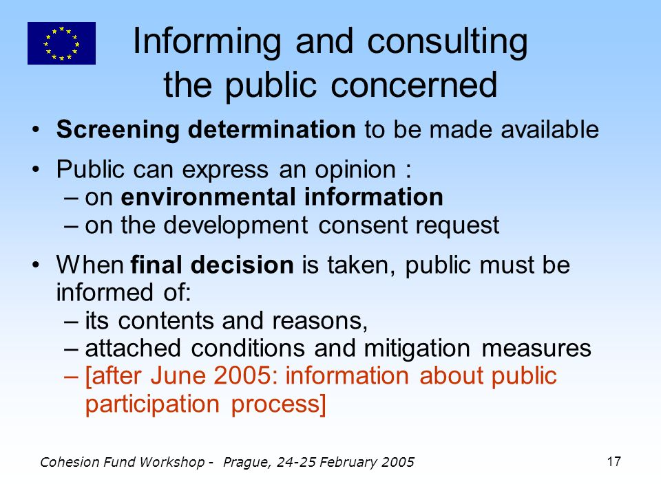 Cohesion Fund Workshop - Prague, 24-25 February 200517 Informing and consulting the public concerned Screening determination to be made available Public can express an opinion : –on environmental information –on the development consent request When final decision is taken, public must be informed of: –its contents and reasons, –attached conditions and mitigation measures –[after June 2005: information about public participation process]