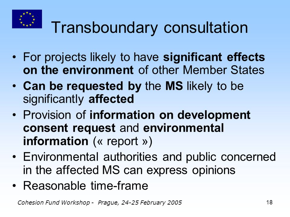 Cohesion Fund Workshop - Prague, February Transboundary consultation For projects likely to have significant effects on the environment of other Member States Can be requested by the MS likely to be significantly affected Provision of information on development consent request and environmental information (« report ») Environmental authorities and public concerned in the affected MS can express opinions Reasonable time-frame