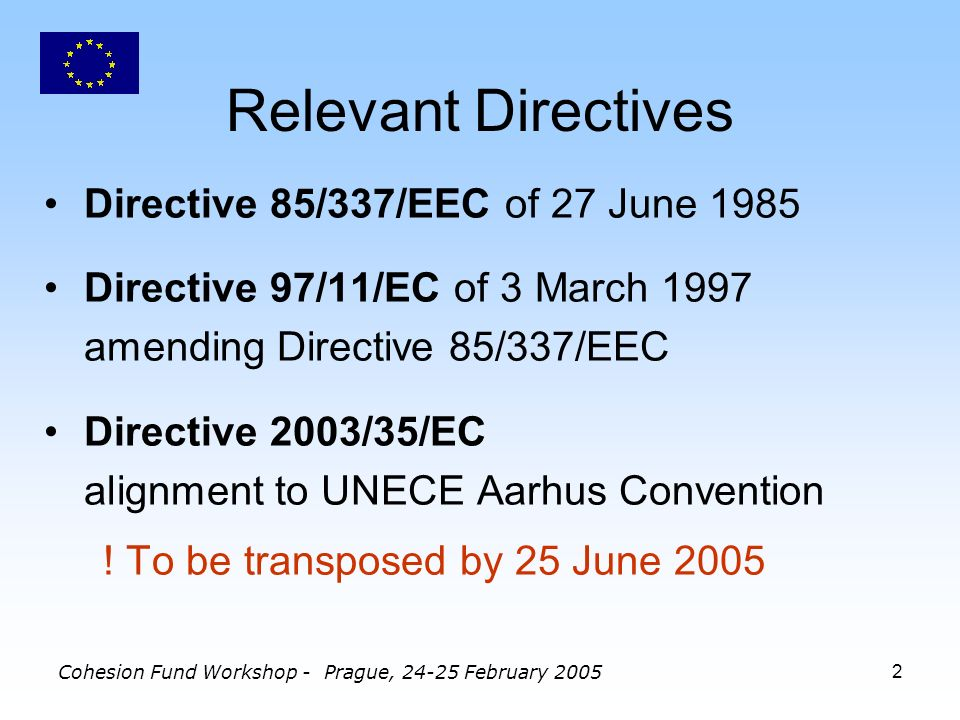Cohesion Fund Workshop - Prague, 24-25 February 20052 Relevant Directives Directive 85/337/EEC of 27 June 1985 Directive 97/11/EC of 3 March 1997 amending Directive 85/337/EEC Directive 2003/35/EC alignment to UNECE Aarhus Convention .