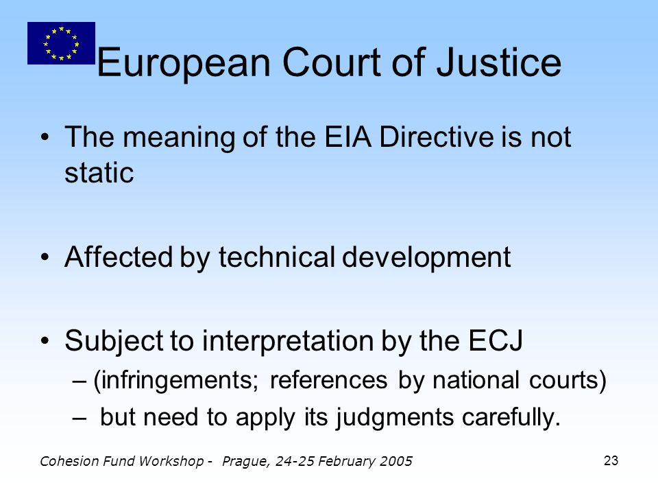 Cohesion Fund Workshop - Prague, February European Court of Justice The meaning of the EIA Directive is not static Affected by technical development Subject to interpretation by the ECJ –(infringements; references by national courts) – but need to apply its judgments carefully.