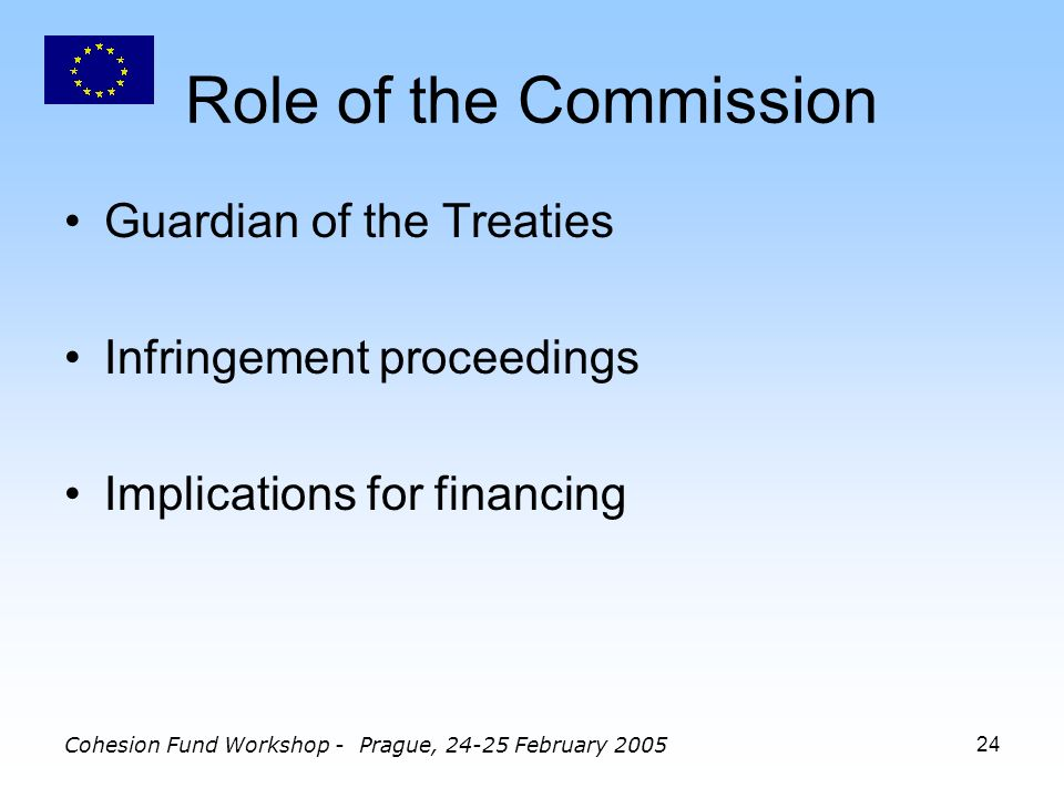 Cohesion Fund Workshop - Prague, February Role of the Commission Guardian of the Treaties Infringement proceedings Implications for financing
