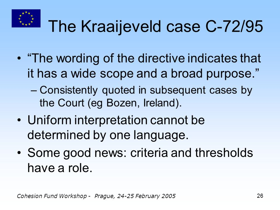 Cohesion Fund Workshop - Prague, February The Kraaijeveld case C-72/95 The wording of the directive indicates that it has a wide scope and a broad purpose.