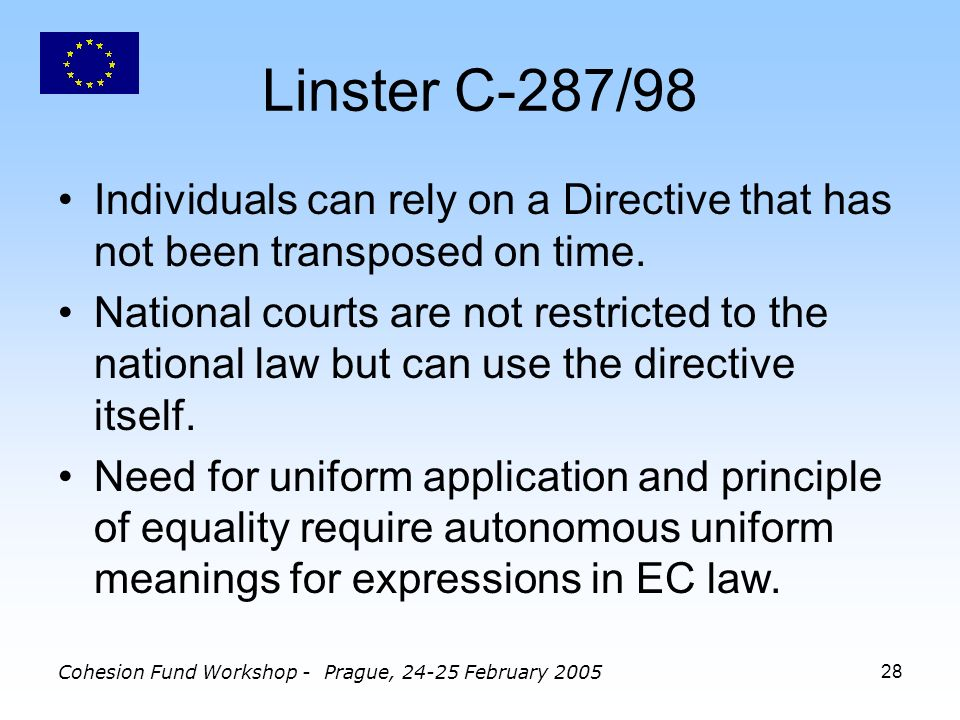 Cohesion Fund Workshop - Prague, February Linster C-287/98 Individuals can rely on a Directive that has not been transposed on time.