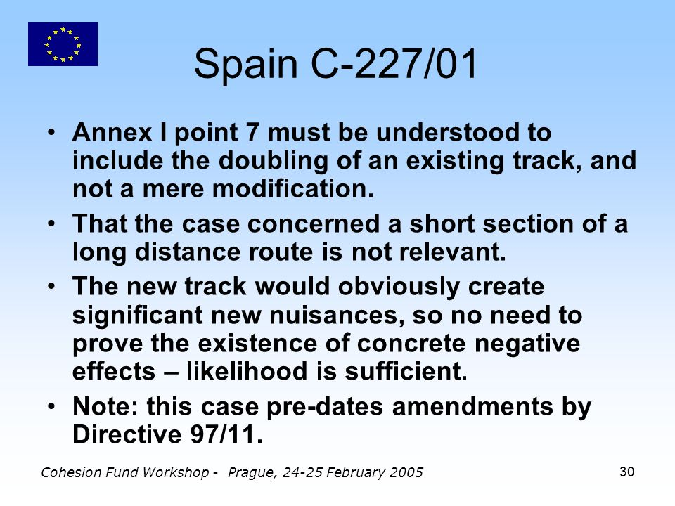 Cohesion Fund Workshop - Prague, 24-25 February 200530 Spain C-227/01 Annex I point 7 must be understood to include the doubling of an existing track, and not a mere modification.