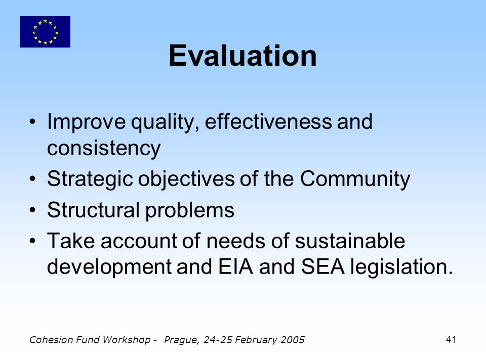 Cohesion Fund Workshop - Prague, February Evaluation Improve quality, effectiveness and consistency Strategic objectives of the Community Structural problems Take account of needs of sustainable development and EIA and SEA legislation.