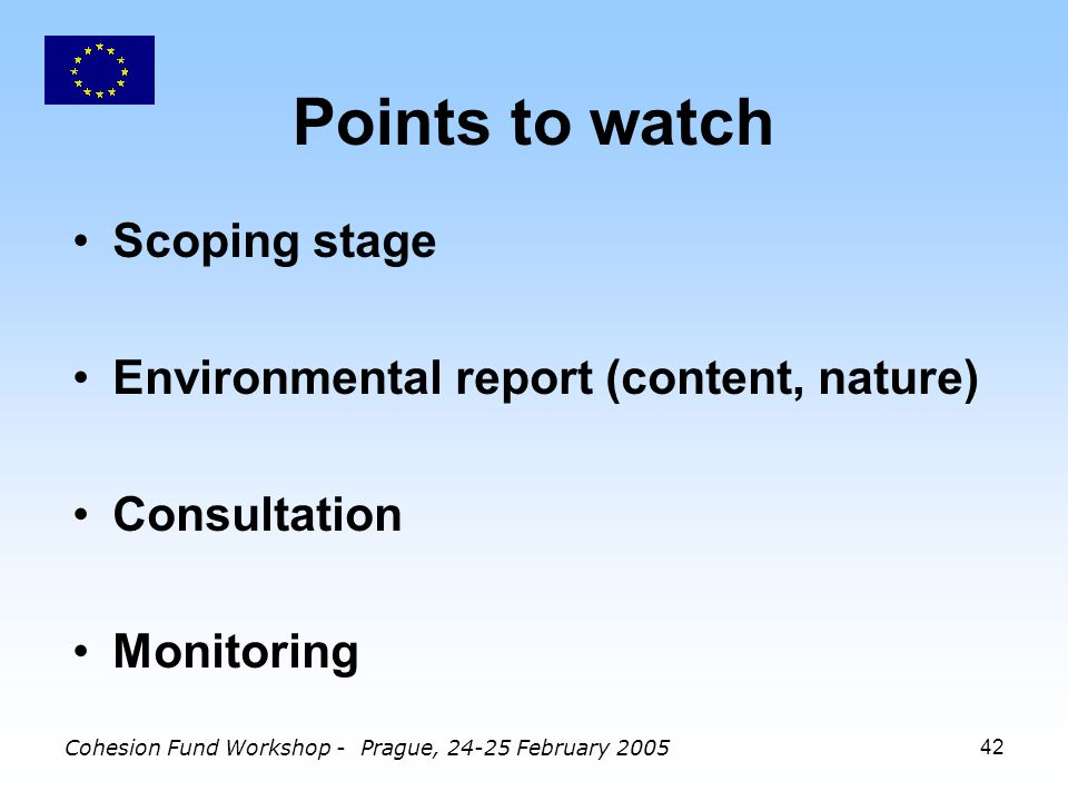 Cohesion Fund Workshop - Prague, February Points to watch Scoping stage Environmental report (content, nature) Consultation Monitoring