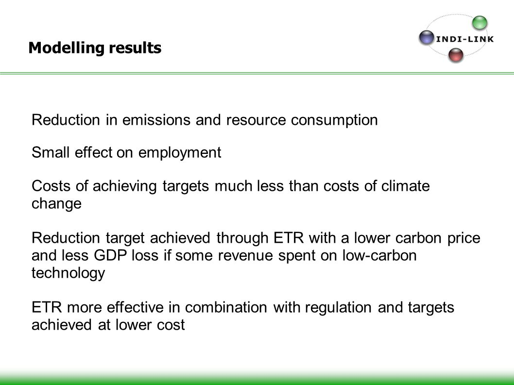 Modelling results Reduction in emissions and resource consumption Small effect on employment Costs of achieving targets much less than costs of climate change Reduction target achieved through ETR with a lower carbon price and less GDP loss if some revenue spent on low-carbon technology ETR more effective in combination with regulation and targets achieved at lower cost