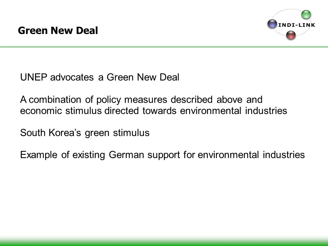 15 Green New Deal UNEP advocates a Green New Deal A combination of policy measures described above and economic stimulus directed towards environmental industries South Koreas green stimulus Example of existing German support for environmental industries