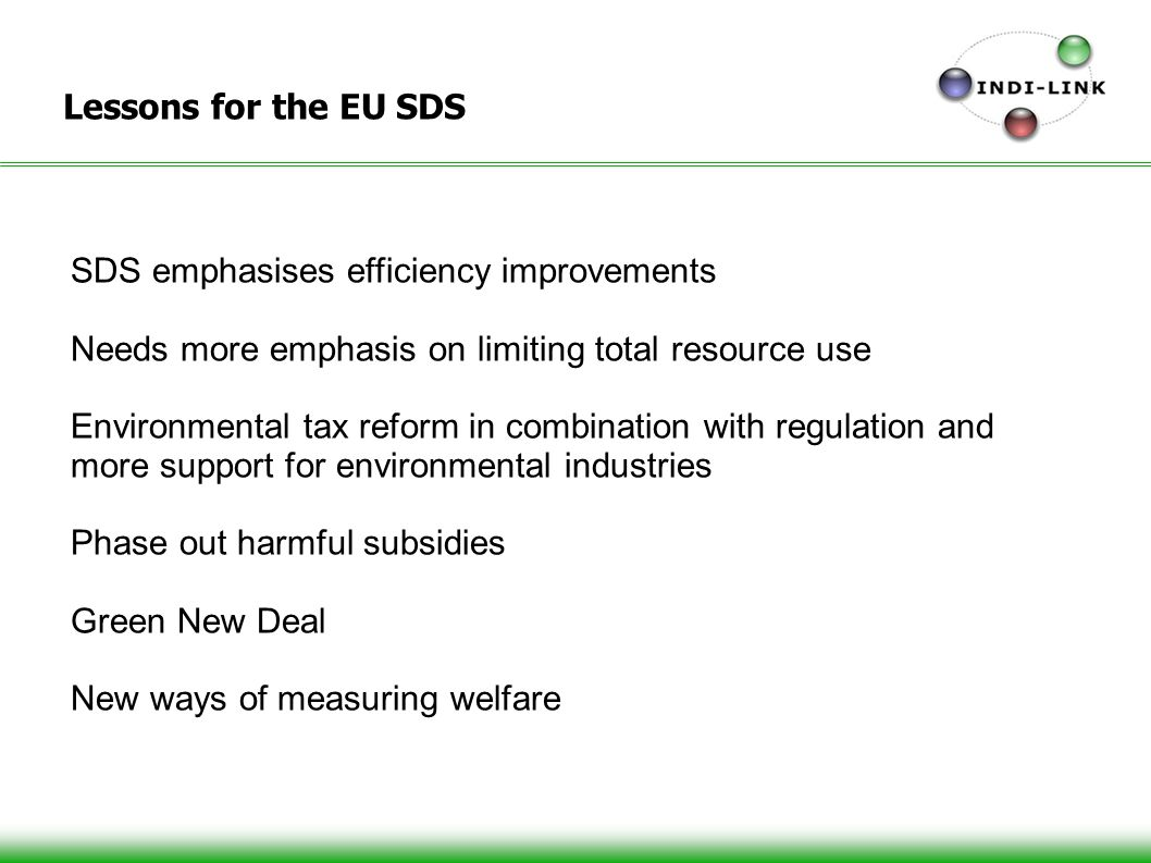 18 Lessons for the EU SDS SDS emphasises efficiency improvements Needs more emphasis on limiting total resource use Environmental tax reform in combination with regulation and more support for environmental industries Phase out harmful subsidies Green New Deal New ways of measuring welfare