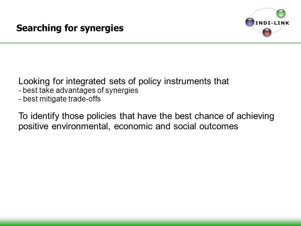 Searching for synergies Looking for integrated sets of policy instruments that - best take advantages of synergies - best mitigate trade-offs To identify those policies that have the best chance of achieving positive environmental, economic and social outcomes