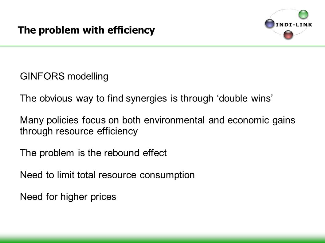 The problem with efficiency GINFORS modelling The obvious way to find synergies is through double wins Many policies focus on both environmental and economic gains through resource efficiency The problem is the rebound effect Need to limit total resource consumption Need for higher prices