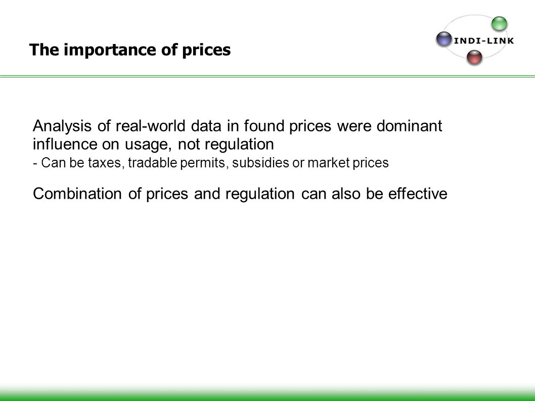 The importance of prices Analysis of real-world data in found prices were dominant influence on usage, not regulation - Can be taxes, tradable permits, subsidies or market prices Combination of prices and regulation can also be effective