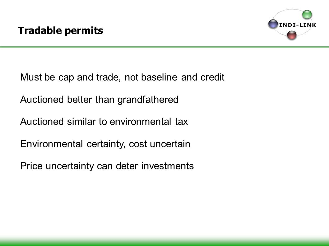 Tradable permits Must be cap and trade, not baseline and credit Auctioned better than grandfathered Auctioned similar to environmental tax Environmental certainty, cost uncertain Price uncertainty can deter investments