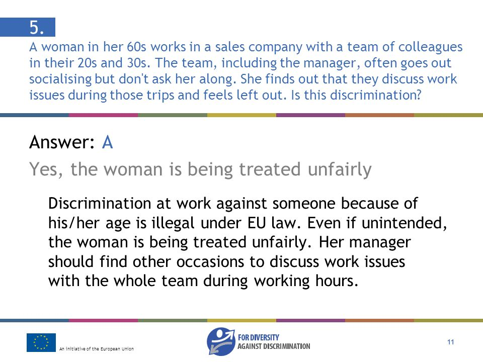 An initiative of the European Union 11 Answer: A Yes, the woman is being treated unfairly Discrimination at work against someone because of his/her age is illegal under EU law.