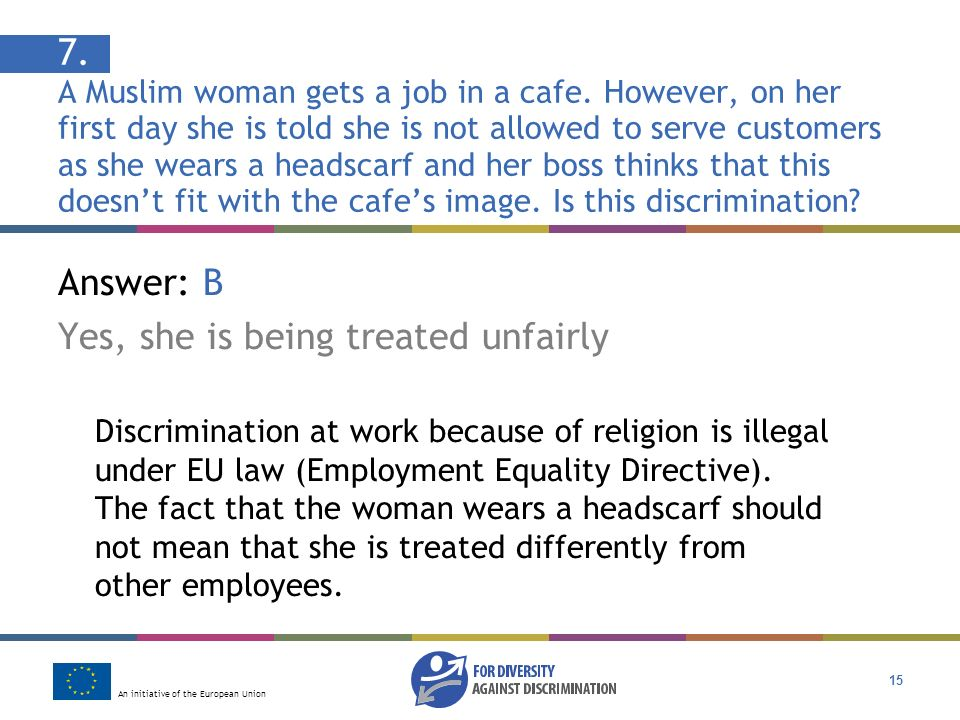 An initiative of the European Union 15 Answer: B Yes, she is being treated unfairly Discrimination at work because of religion is illegal under EU law (Employment Equality Directive).