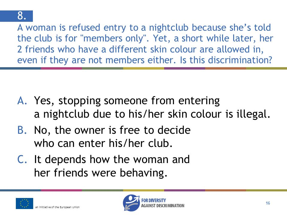 An initiative of the European Union 16 8. A woman is refused entry to a nightclub because shes told the club is for