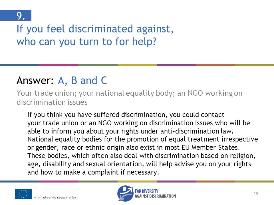 An initiative of the European Union 19 9. If you feel discriminated against, who can you turn to for help? Answer: A, B and C Your trade union; your n