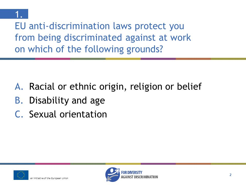 An initiative of the European Union 2 1. EU anti-discrimination laws protect you from being discriminated against at work on which of the following gr